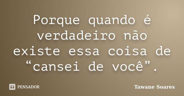 """Porque quando é verdadeiro não existe essa coisa de """"cansei de você"""".... Frase de Tawane Soares."""