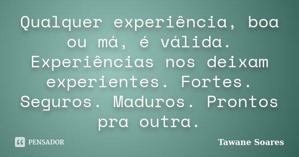Qualquer experiência, boa ou má, é válida. Experiências nos deixam experientes. Fortes. Seguros. Maduros. Prontos pra outra.... Frase de Tawane Soares.