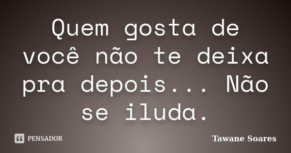 Quem gosta de você não te deixa pra depois... Não se iluda.... Frase de Tawane Soares.
