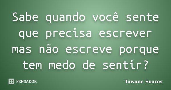 Sabe quando você sente que precisa escrever mas não escreve porque tem medo de sentir?... Frase de Tawane Soares.