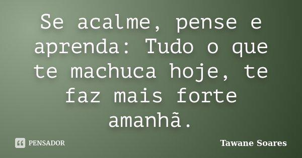 Se acalme, pense e aprenda: Tudo o que te machuca hoje, te faz mais forte amanhã.... Frase de Tawane Soares.