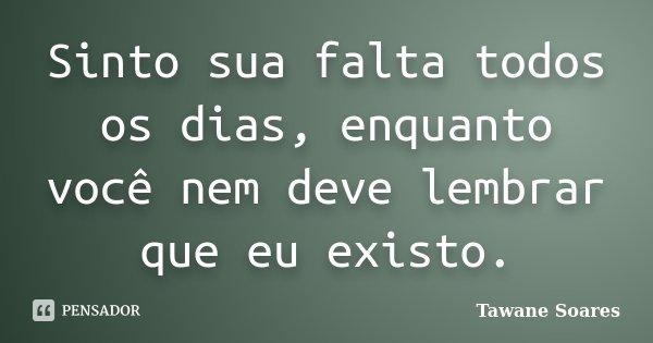 Sinto sua falta todos os dias, enquanto você nem deve lembrar que eu existo.... Frase de Tawane Soares.