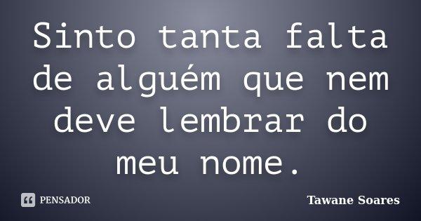 Sinto tanta falta de alguém que nem deve lembrar do meu nome.... Frase de Tawane Soares.