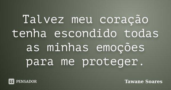 Talvez meu coração tenha escondido todas as minhas emoções para me proteger.... Frase de Tawane Soares.