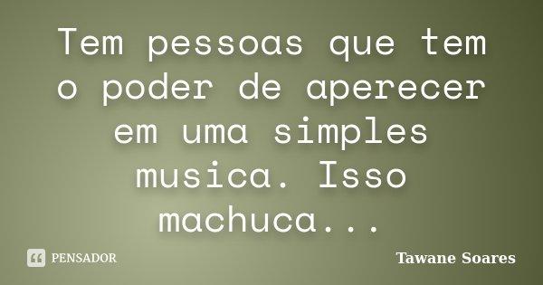Tem pessoas que tem o poder de aperecer em uma simples musica. Isso machuca...... Frase de Tawane Soares.