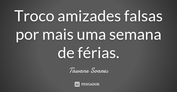Troco amizades falsas por mais uma semana de férias.... Frase de Tawane Soares.