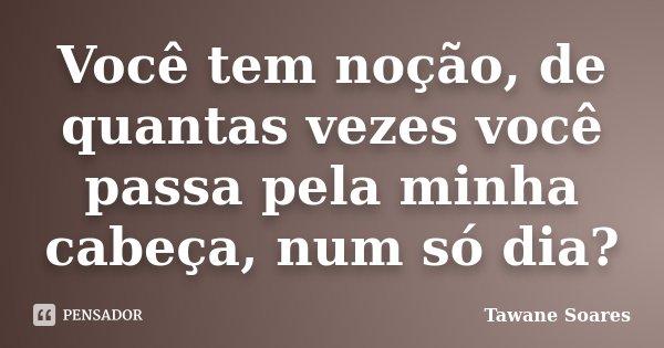 Você tem noção, de quantas vezes você passa pela minha cabeça, num só dia?... Frase de Tawane Soares.