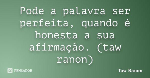 Pode a palavra ser perfeita, quando é honesta a sua afirmação. (taw ranon)... Frase de Taw Ranon.