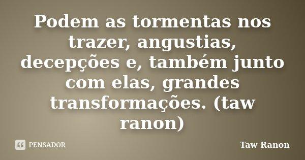 Podem as tormentas nos trazer, angustias, decepções e, também junto com elas, grandes transformações. (taw ranon)... Frase de Taw Ranon.