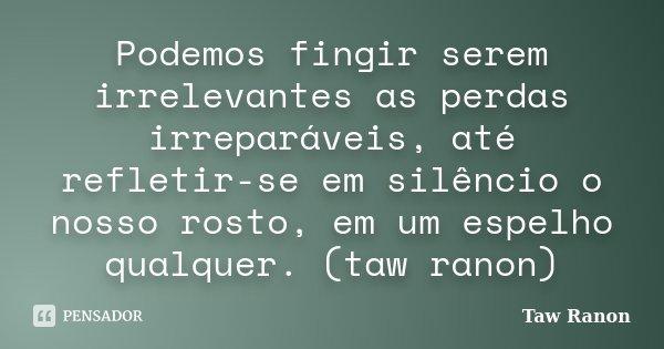 Podemos fingir serem irrelevantes as perdas irreparáveis, até refletir-se em silêncio o nosso rosto, em um espelho qualquer. (taw ranon)... Frase de Taw Ranon.