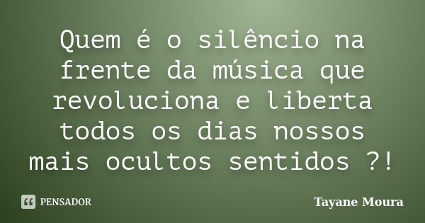 Quem é o silêncio na frente da música que revoluciona e liberta todos os dias nossos mais ocultos sentidos ?!... Frase de Tayane Moura.