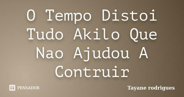 O Tempo Distoi Tudo Akilo Que Nao Ajudou A Contruir... Frase de Tayane rodrigues.