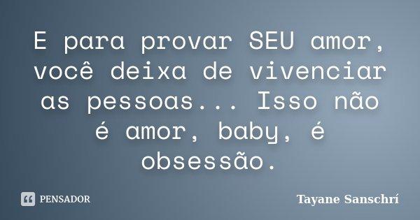 E para provar SEU amor, você deixa de vivenciar as pessoas... Isso não é amor, baby, é obsessão.... Frase de Tayane Sanschrí.