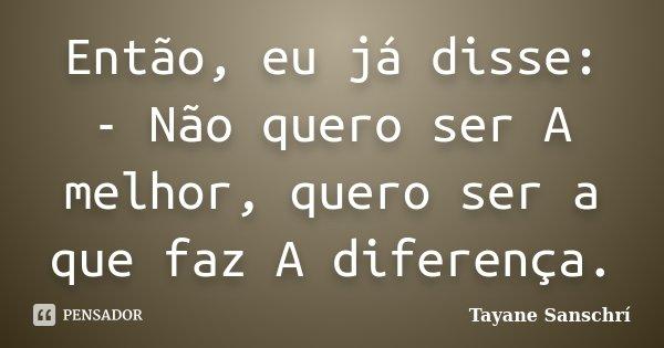 Então, eu já disse: - Não quero ser A melhor, quero ser a que faz A diferença.... Frase de Tayane Sanschrí.