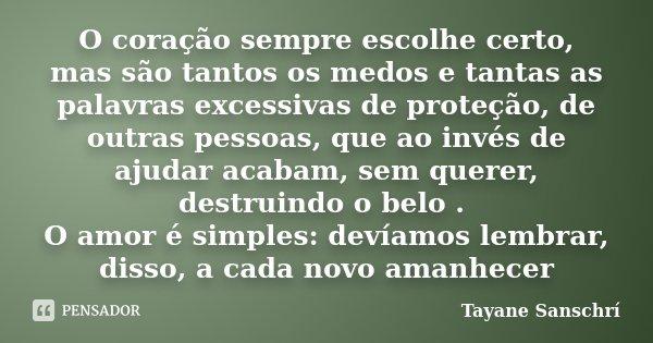 O coração sempre escolhe certo, mas são tantos os medos e tantas as palavras excessivas de proteção, de outras pessoas, que ao invés de ajudar acabam, sem quere... Frase de Tayane Sanschrí.