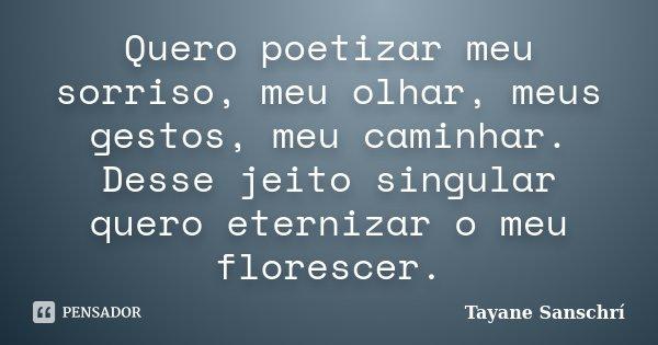 Quero poetizar meu sorriso, meu olhar, meus gestos, meu caminhar. Desse jeito singular quero eternizar o meu florescer.... Frase de Tayane Sanschrí.