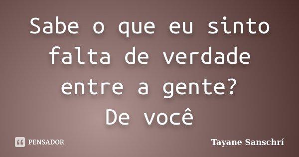 Sabe o que eu sinto falta de verdade entre a gente? De você... Frase de Tayane Sanschrí.