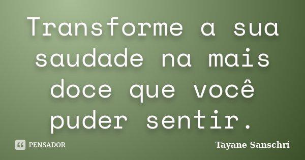 Transforme a sua saudade na mais doce que você puder sentir.... Frase de Tayane Sanschrí.