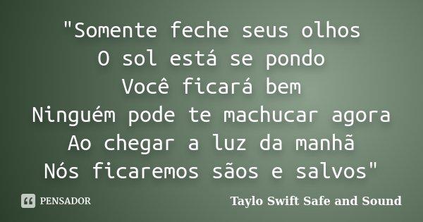 """""""Somente feche seus olhos O sol está se pondo Você ficará bem Ninguém pode te machucar agora Ao chegar a luz da manhã Nós ficaremos sãos e salvos""""... Frase de Taylo Swift  Safe and Sound."""