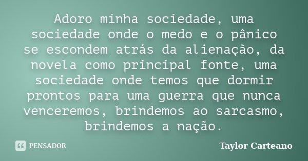 Adoro minha sociedade, uma sociedade onde o medo e o pânico se escondem atrás da alienação, da novela como principal fonte, uma sociedade onde temos que dormir ... Frase de Taylor Carteano.