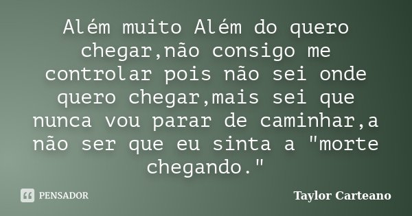 """Além muito Além do quero chegar,não consigo me controlar pois não sei onde quero chegar,mais sei que nunca vou parar de caminhar,a não ser que eu sinta a """"... Frase de Taylor Carteano."""
