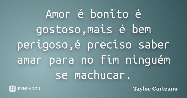 Amor é bonito é gostoso,mais é bem perigoso,é preciso saber amar para no fim ninguém se machucar.... Frase de Taylor Carteano.