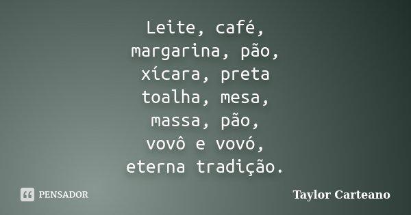 Leite, café, margarina, pão, xícara, preta toalha, mesa, massa, pão, vovô e vovó, eterna tradição.... Frase de Taylor Carteano.