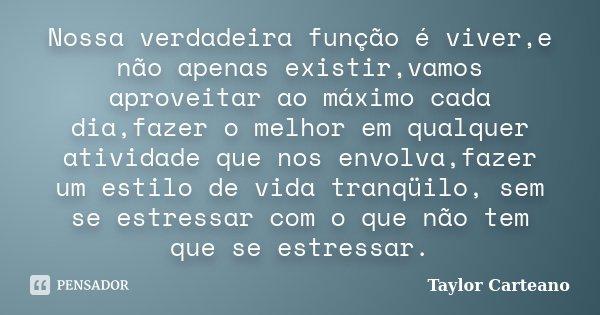 Nossa verdadeira função é viver,e não apenas existir,vamos aproveitar ao máximo cada dia,fazer o melhor em qualquer atividade que nos envolva,fazer um estilo de... Frase de Taylor Carteano.