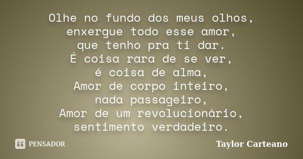Olhe no fundo dos meus olhos, enxergue todo esse amor, que tenho pra ti dar. É coisa rara de se ver, é coisa de alma, Amor de corpo inteiro, nada passageiro, Am... Frase de Taylor Carteano.