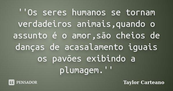 ''Os seres humanos se tornam verdadeiros animais,quando o assunto é o amor,são cheios de danças de acasalamento iguais os pavões exibindo a plumagem.''... Frase de Taylor Carteano.