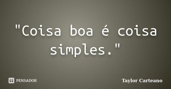 """""""Coisa boa é coisa simples.""""... Frase de Taylor Carteano."""