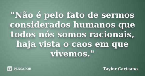 """""""Não é pelo fato de sermos considerados humanos que todos nós somos racionais, haja vista o caos em que vivemos.""""... Frase de Taylor Carteano."""