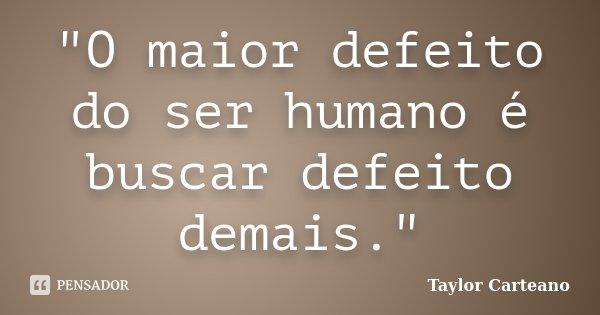 """""""O maior defeito do ser humano é buscar defeito demais.""""... Frase de Taylor Carteano."""