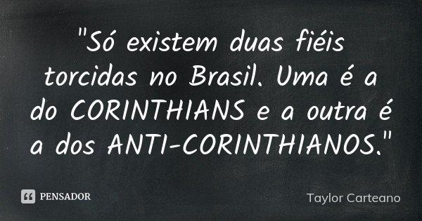"""""""Só existem duas fiéis torcidas no Brasil. Uma é a do CORINTHIANS e a outra é a dos ANTI-CORINTHIANOS.""""... Frase de Taylor Carteano."""