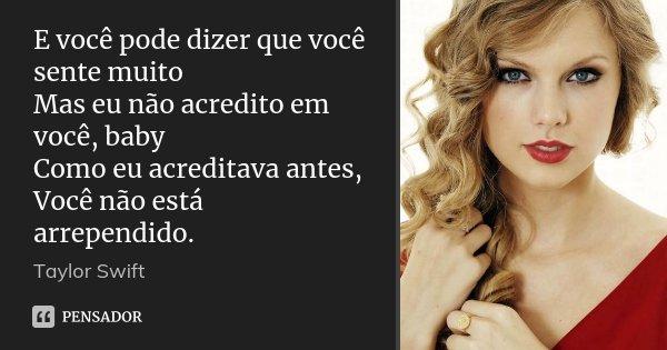 E você pode dizer que você sente muito Mas eu não acredito em você, baby Como eu acreditava antes, Você não está arrependido.... Frase de Taylor Swift.