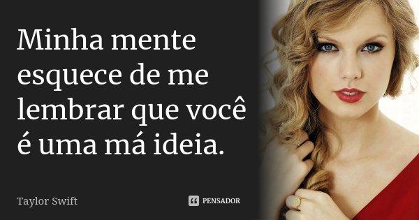 Minha mente esquece de me lembrar que você é uma má ideia.... Frase de Taylor Swift.