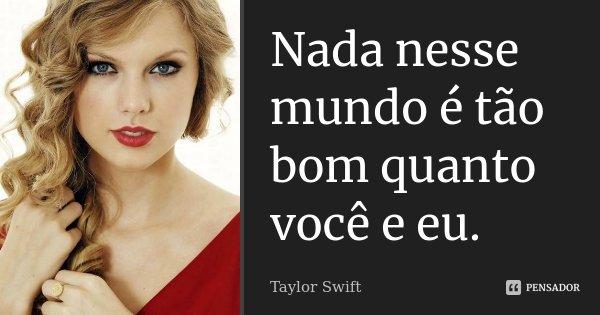 Nada nesse mundo é tão bom quanto você e eu.... Frase de Taylor Swift.