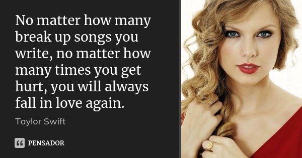 No matter how many break up songs you write, no matter how many times you get hurt, you will always fall in love again.... Frase de Taylor Swift.