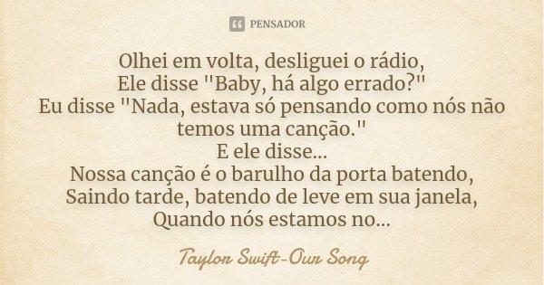 """Olhei em volta, desliguei o rádio, Ele disse """"Baby, há algo errado?"""" Eu disse """"Nada, estava só pensando como nós não temos uma canção."""" E el... Frase de Taylor Swift-Our Song."""