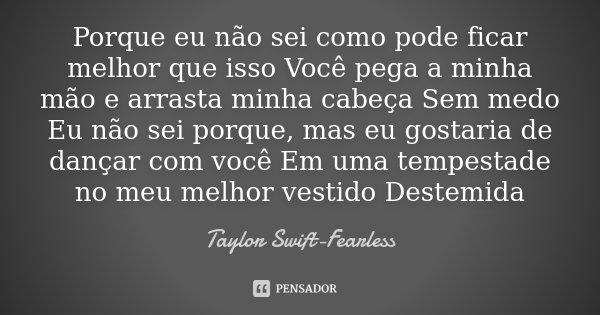 Porque eu não sei como pode ficar melhor que isso Você pega a minha mão e arrasta minha cabeça Sem medo Eu não sei porque, mas eu gostaria de dançar com você Em... Frase de Taylor Swift-Fearless.