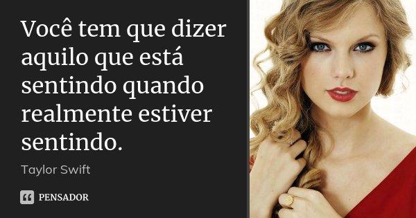Você tem que dizer aquilo que está sentindo quando realmente estiver sentindo.... Frase de Taylor Swift.