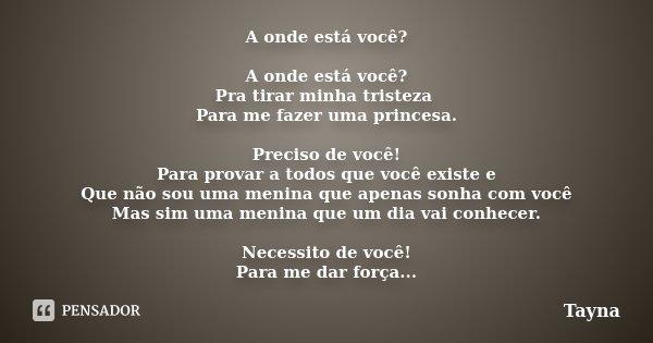 A onde está você? A onde está você? Pra tirar minha tristeza Para me fazer uma princesa. Preciso de você! Para provar a todos que você existe e Que não sou uma ... Frase de Tayna.