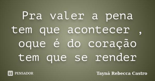 Pra valer a pena tem que acontecer , oque é do coração tem que se render... Frase de Tayná Rebecca Castro.