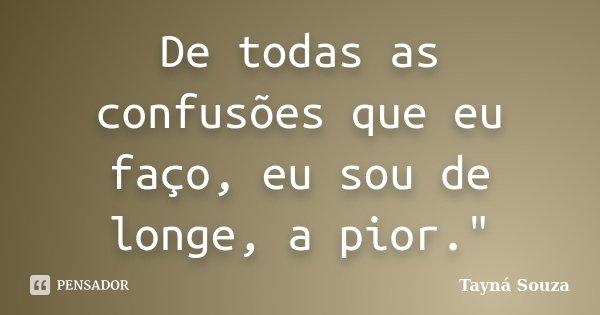 """De todas as confusões que eu faço, eu sou de longe, a pior.""""... Frase de Tayná Souza."""