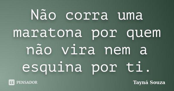 Não corra uma maratona por quem não vira nem a esquina por ti.... Frase de Tayná Souza.