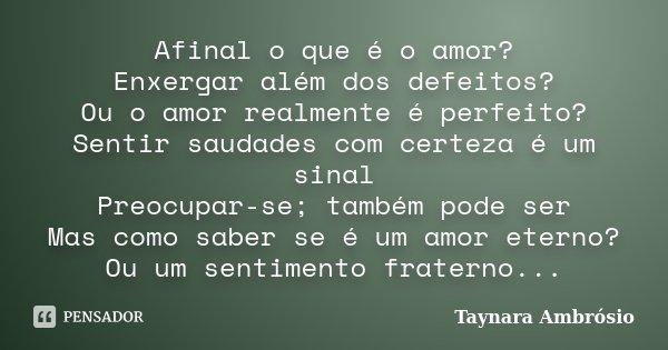 Afinal o que é o amor? Enxergar além dos defeitos? Ou o amor realmente é perfeito? Sentir saudades com certeza é um sinal Preocupar-se; também pode ser Mas como... Frase de Taynara Ambrósio.