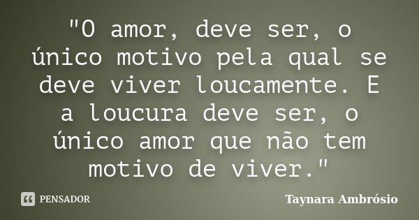 """""""O amor, deve ser, o único motivo pela qual se deve viver loucamente. E a loucura deve ser, o único amor que não tem motivo de viver.""""... Frase de Taynara Ambrósio."""