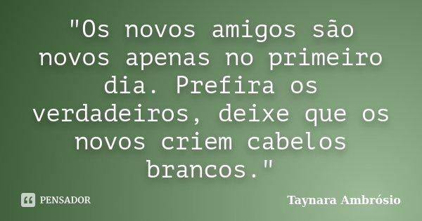"""""""Os novos amigos são novos apenas no primeiro dia. Prefira os verdadeiros, deixe que os novos criem cabelos brancos.""""... Frase de Taynara Ambrósio."""