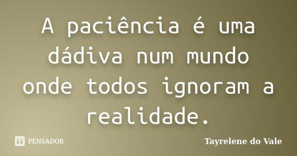 A paciência é uma dádiva num mundo onde todos ignoram a realidade.... Frase de Tayrelene do Vale.