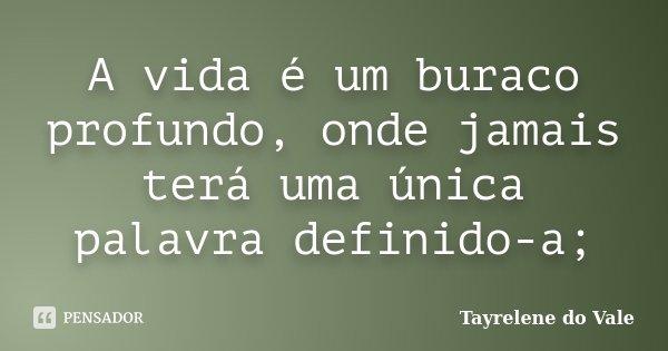 A vida é um buraco profundo, onde jamais terá uma única palavra definido-a;... Frase de Tayrelene do Vale.